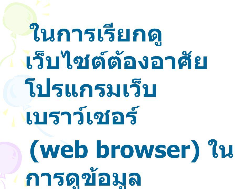 ในการเรียกดู เว็บไซต์ต้องอาศัย โปรแกรมเว็บ เบราว์เซอร์ (web browser) ใน การดูข้อมูล