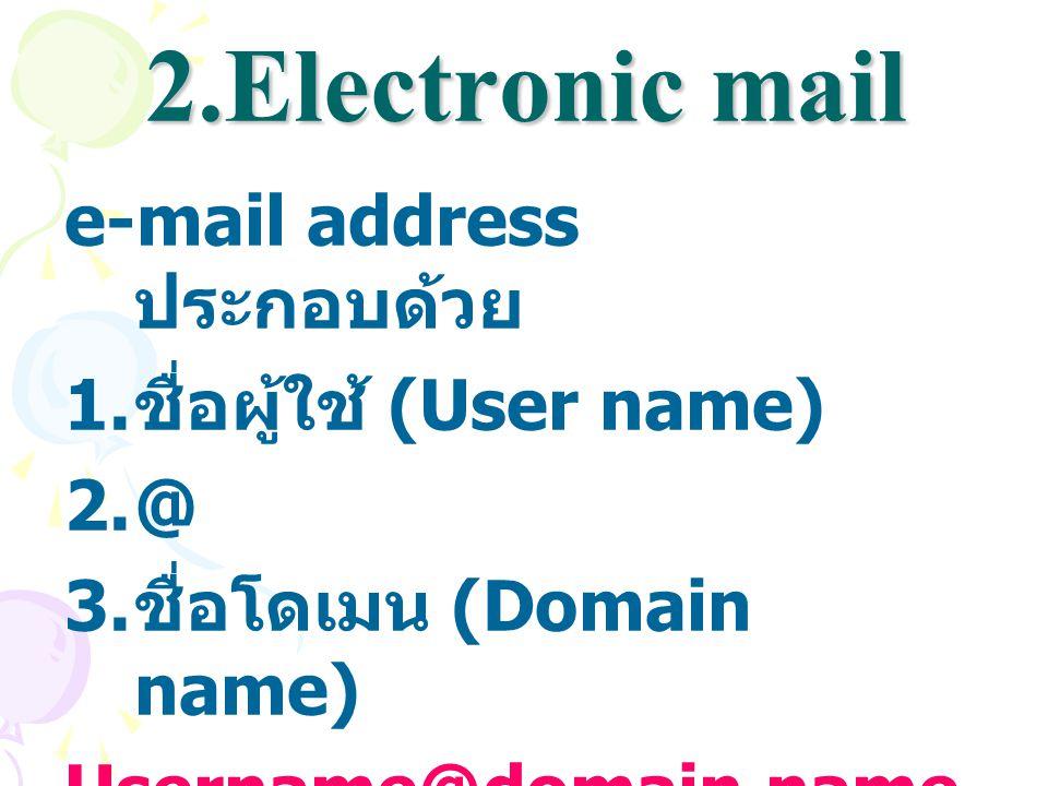 2.Electronic mail e-mail address ประกอบด้วย 1. ชื่อผู้ใช้ (User name) 2.@ 3. ชื่อโดเมน (Domain name) Username@domain name เช่น student@csc.ku.ac.th