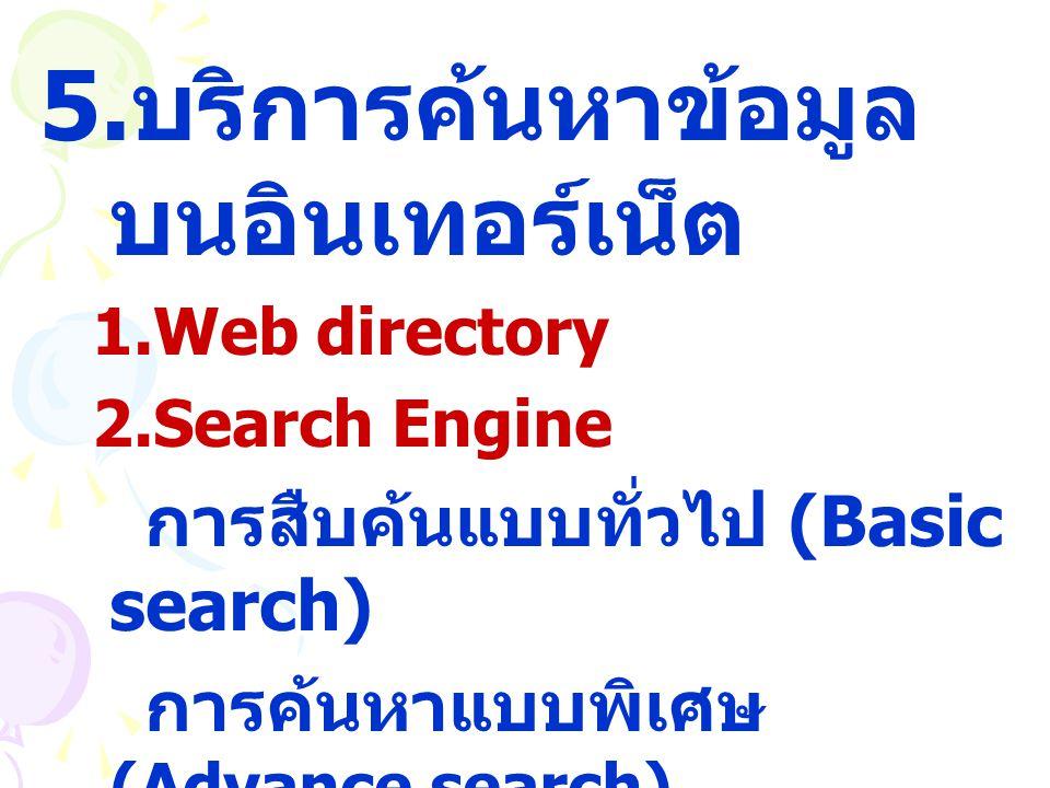 5. บริการค้นหาข้อมูล บนอินเทอร์เน็ต 1.Web directory 2.Search Engine การสืบค้นแบบทั่วไป (Basic search) การค้นหาแบบพิเศษ (Advance search)