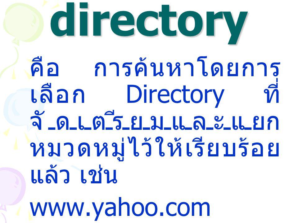 1. Web directory คือ การค้นหาโดยการ เลือก Directory ที่ จัดเตรียมและแยก หมวดหมู่ไว้ให้เรียบร้อย แล้ว เช่น www.yahoo.com www.sanook.com