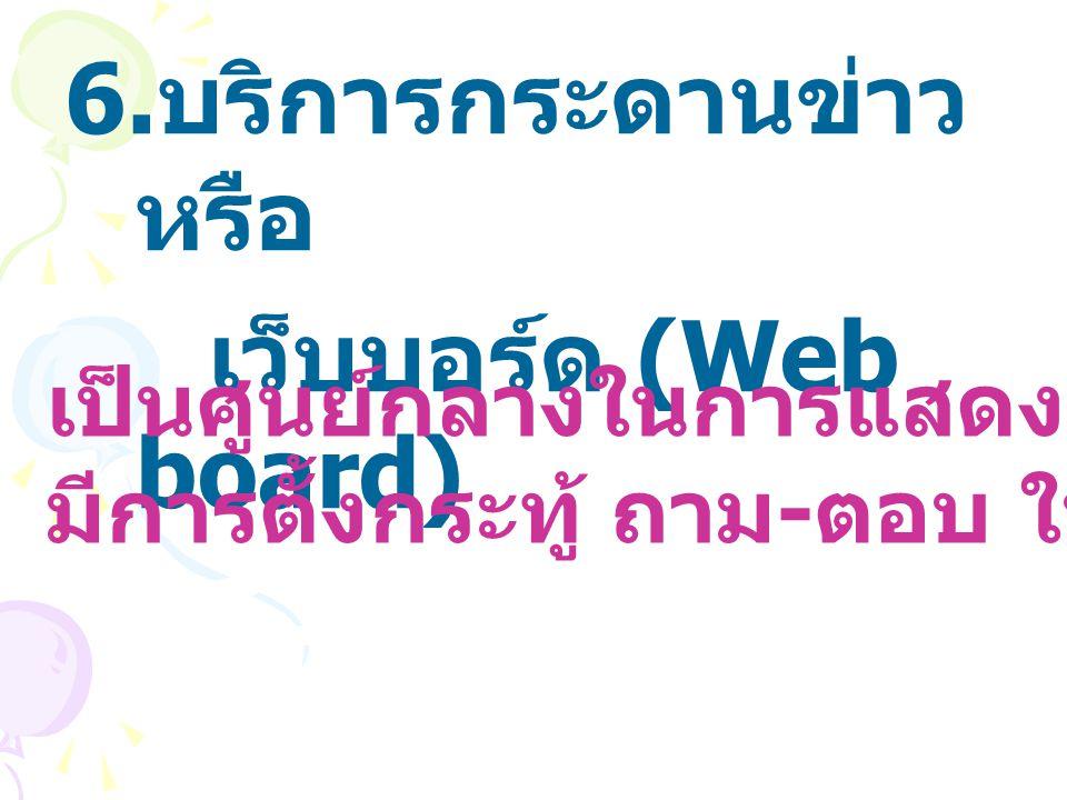 6. บริการกระดานข่าว หรือ เว็บบอร์ด (Web board) เป็นศูนย์กลางในการแสดงความคิดเห็น มีการตั้งกระทู้ ถาม - ตอบ ในหัวข้อที่สนใจ