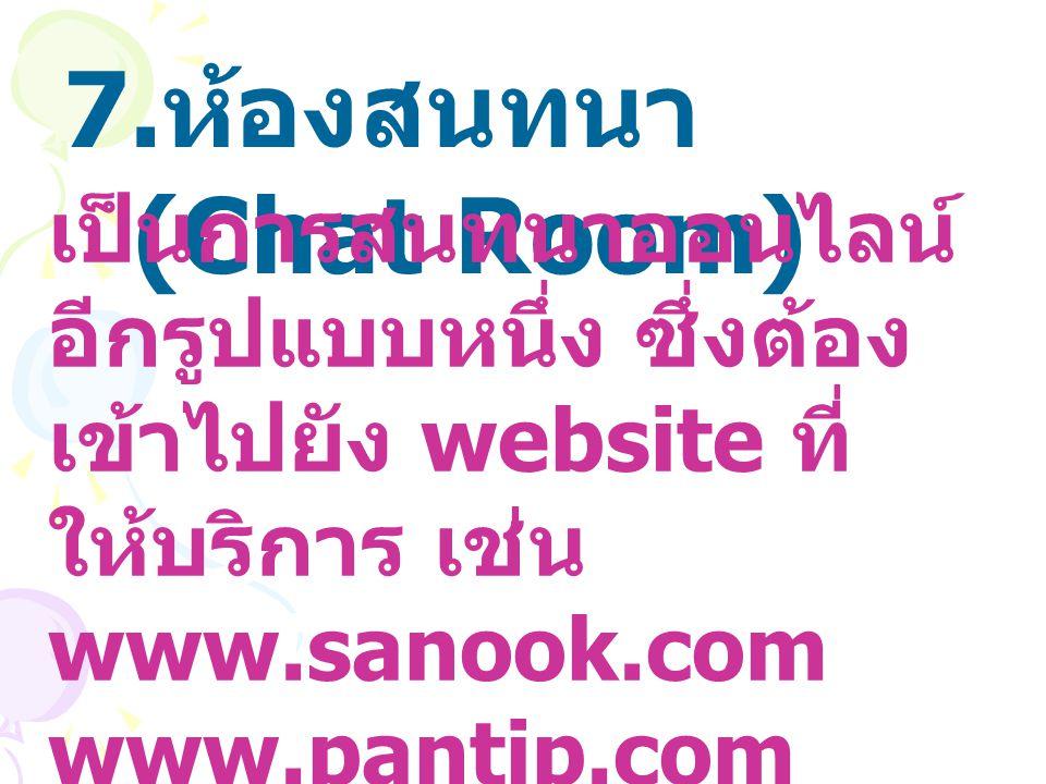 7. ห้องสนทนา (Chat Room) เป็นการสนทนาออนไลน์ อีกรูปแบบหนึ่ง ซึ่งต้อง เข้าไปยัง website ที่ ให้บริการ เช่น www.sanook.com www.pantip.com www.msn.com
