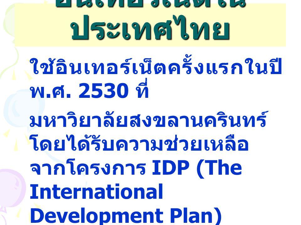 อินเทอร์เน็ตใน ประเทศไทย ใช้อินเทอร์เน็ตครั้งแรกในปี พ. ศ. 2530 ที่ มหาวิยาลัยสงขลานครินทร์ โดยได้รับความช่วยเหลือ จากโครงการ IDP (The International D