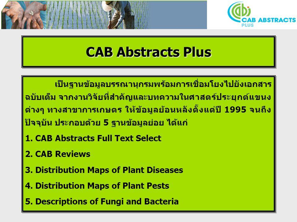 CAB Abstracts Plus เป็นฐานข้อมูลบรรณานุกรมพร้อมการเชื่อมโยงไปยังเอกสาร ฉบับเต็ม จากงานวิจัยที่สำคัญและบทความในศาสตร์ประยุกต์แขนง ต่างๆ ทางสาขาการเกษตร ให้ข้อมูลย้อนหลังตั้งแต่ปี 1995 จนถึง ปัจจุบัน ประกอบด้วย 5 ฐานข้อมูลย่อย ได้แก่ 1.
