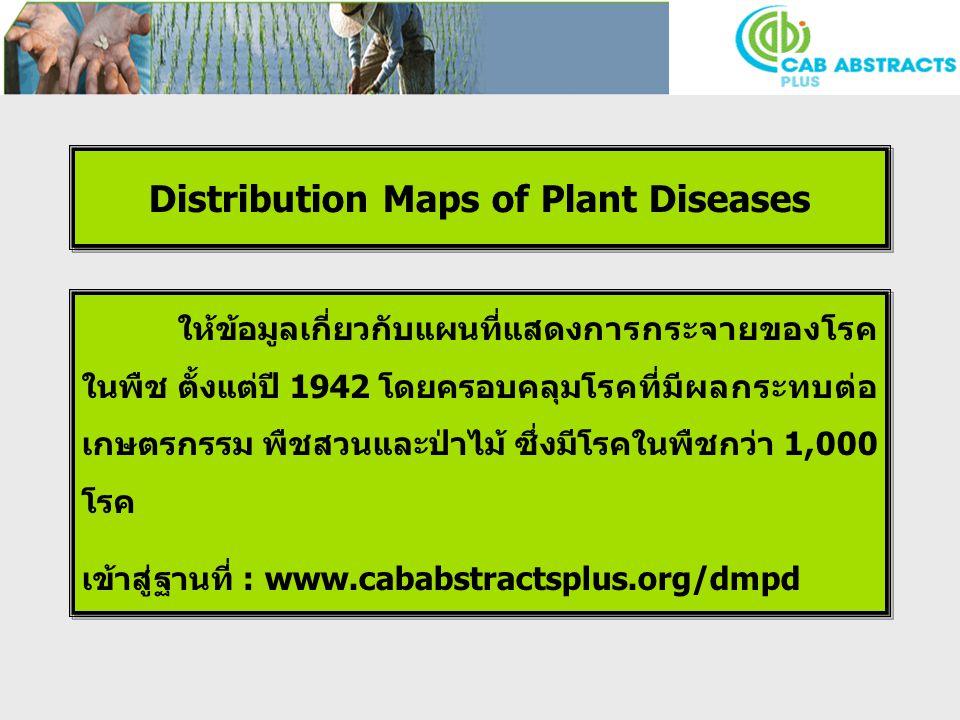 Distribution Maps of Plant Diseases ให้ข้อมูลเกี่ยวกับแผนที่แสดงการกระจายของโรค ในพืช ตั้งแต่ปี 1942 โดยครอบคลุมโรคที่มีผลกระทบต่อ เกษตรกรรม พืชสวนและป่าไม้ ซึ่งมีโรคในพืชกว่า 1,000 โรค เข้าสู่ฐานที่ : www.cababstractsplus.org/dmpd ให้ข้อมูลเกี่ยวกับแผนที่แสดงการกระจายของโรค ในพืช ตั้งแต่ปี 1942 โดยครอบคลุมโรคที่มีผลกระทบต่อ เกษตรกรรม พืชสวนและป่าไม้ ซึ่งมีโรคในพืชกว่า 1,000 โรค เข้าสู่ฐานที่ : www.cababstractsplus.org/dmpd