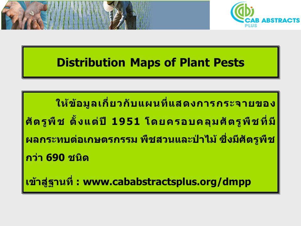 Distribution Maps of Plant Pests ให้ข้อมูลเกี่ยวกับแผนที่แสดงการกระจายของ ศัตรูพืช ตั้งแต่ปี 1951 โดยครอบคลุมศัตรูพืชที่มี ผลกระทบต่อเกษตรกรรม พืชสวนและป่าไม้ ซี่งมีศัตรูพืช กว่า 690 ชนิด เข้าสู่ฐานที่ : www.cababstractsplus.org/dmpp ให้ข้อมูลเกี่ยวกับแผนที่แสดงการกระจายของ ศัตรูพืช ตั้งแต่ปี 1951 โดยครอบคลุมศัตรูพืชที่มี ผลกระทบต่อเกษตรกรรม พืชสวนและป่าไม้ ซี่งมีศัตรูพืช กว่า 690 ชนิด เข้าสู่ฐานที่ : www.cababstractsplus.org/dmpp