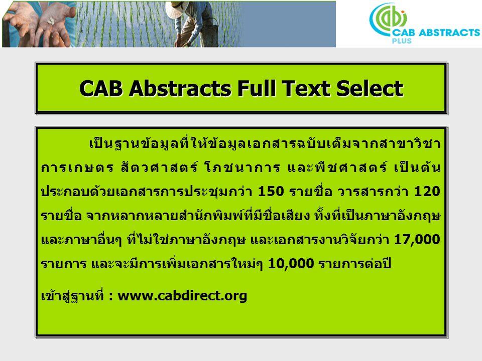 CAB Abstracts Full Text Select เป็นฐานข้อมูลที่ให้ข้อมูลเอกสารฉบับเต็มจากสาขาวิชา การเกษตร สัตวศาสตร์ โภชนาการ และพืชศาสตร์ เป็นต้น ประกอบด้วยเอกสารการประชุมกว่า 150 รายชื่อ วารสารกว่า 120 รายชื่อ จากหลากหลายสำนักพิมพ์ที่มีชื่อเสียง ทั้งที่เป็นภาษาอังกฤษ และภาษาอื่นๆ ที่ไม่ใช่ภาษาอังกฤษ และเอกสารงานวิจัยกว่า 17,000 รายการ และจะมีการเพิ่มเอกสารใหม่ๆ 10,000 รายการต่อปี เข้าสู่ฐานที่ : www.cabdirect.org เป็นฐานข้อมูลที่ให้ข้อมูลเอกสารฉบับเต็มจากสาขาวิชา การเกษตร สัตวศาสตร์ โภชนาการ และพืชศาสตร์ เป็นต้น ประกอบด้วยเอกสารการประชุมกว่า 150 รายชื่อ วารสารกว่า 120 รายชื่อ จากหลากหลายสำนักพิมพ์ที่มีชื่อเสียง ทั้งที่เป็นภาษาอังกฤษ และภาษาอื่นๆ ที่ไม่ใช่ภาษาอังกฤษ และเอกสารงานวิจัยกว่า 17,000 รายการ และจะมีการเพิ่มเอกสารใหม่ๆ 10,000 รายการต่อปี เข้าสู่ฐานที่ : www.cabdirect.org