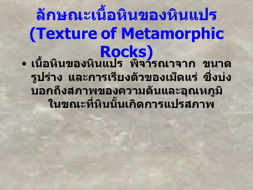 ลักษณะเนื้อหินของหินแปร (Texture of Metamorphic Rocks) เนื้อหินของหินแปร พิจารณาจาก ขนาด รูปร่าง และการเรียงตัวของเม็ดแร่ ซึ่งบ่ง บอกถึงสภาพของความดัน