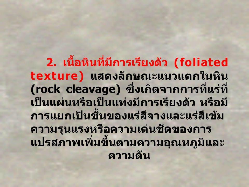 2. เนื้อหินที่มีการเรียงตัว (foliated texture) แสดงลักษณะแนวแตกในหิน (rock cleavage) ซึ่งเกิดจากการที่แร่ที่ เป็นแผ่นหรือเป็นแท่งมีการเรียงตัว หรือมี