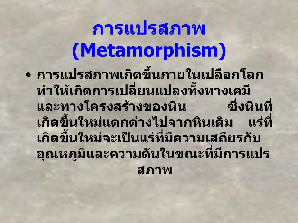 การแปรสภาพ (Metamorphism) การแปรสภาพเกิดขึ้นภายในเปลือกโลก ทำให้เกิดการเปลี่ยนแปลงทั้งทางเคมี และทางโครงสร้างของหิน ซึ่งหินที่ เกิดขึ้นใหม่แตกต่างไปจา