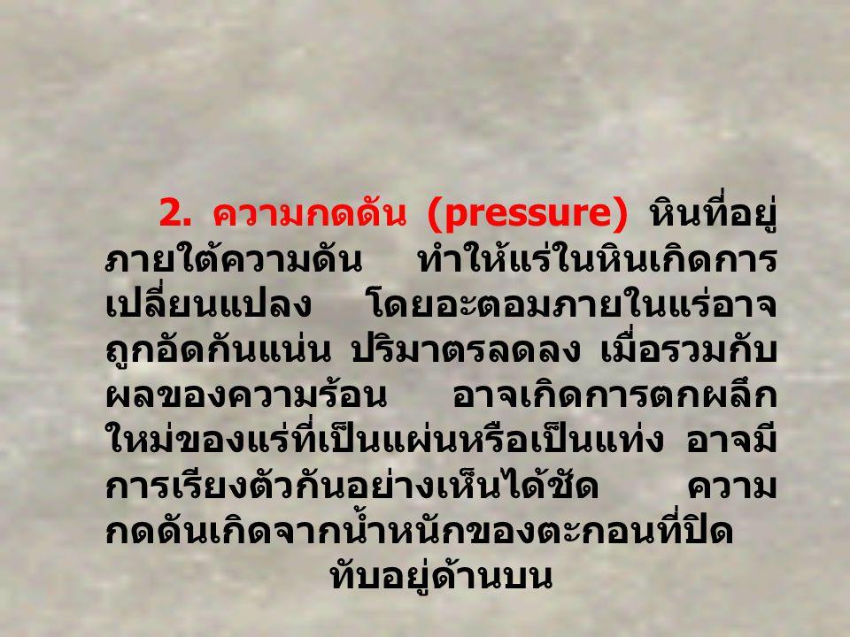 2. ความกดดัน (pressure) หินที่อยู่ ภายใต้ความดัน ทำให้แร่ในหินเกิดการ เปลี่ยนแปลง โดยอะตอมภายในแร่อาจ ถูกอัดกันแน่น ปริมาตรลดลง เมื่อรวมกับ ผลของความร