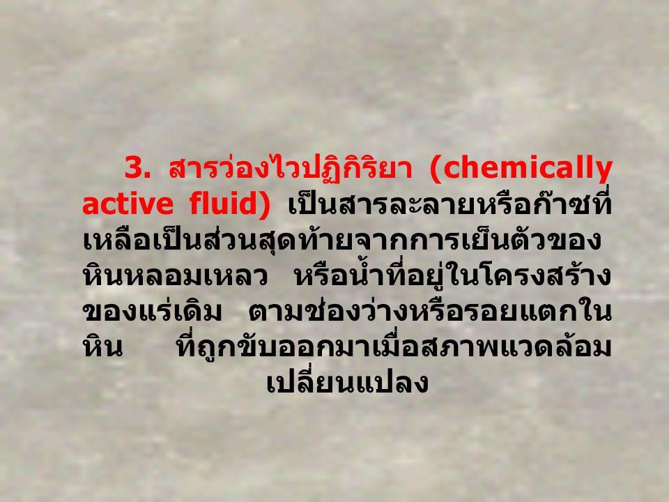 3. สารว่องไวปฏิกิริยา (chemically active fluid) เป็นสารละลายหรือก๊าซที่ เหลือเป็นส่วนสุดท้ายจากการเย็นตัวของ หินหลอมเหลว หรือน้ำที่อยู่ในโครงสร้าง ของ