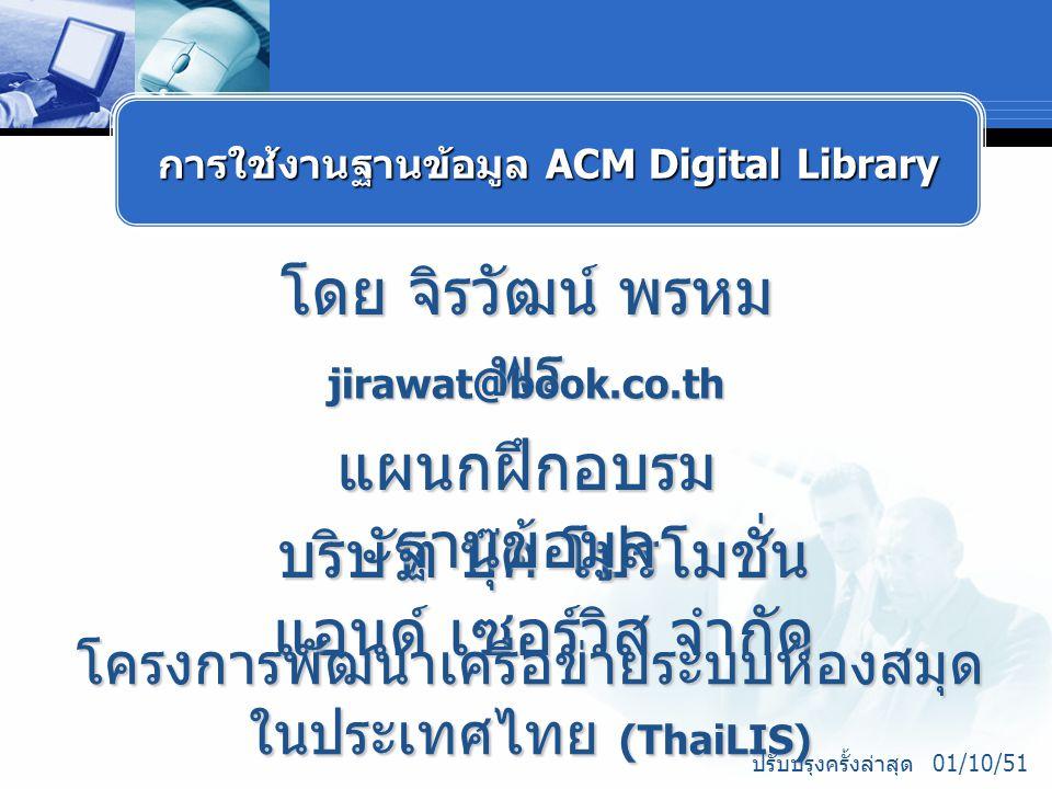 โดย จิรวัฒน์ พรหม พร jirawat@book.co.th บริษัท บุ๊ค โปรโมชั่น แอนด์ เซอร์วิส จำกัด โครงการพัฒนาเครือข่ายระบบห้องสมุด ในประเทศไทย (ThaiLIS) แผนกฝึกอบรม ฐานข้อมูล ปรับปรุงครั้งล่าสุด 01/10/51 การใช้งานฐานข้อมูล ACM Digital Library