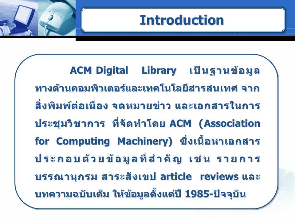ACM Digital Library เป็นฐานข้อมูล ทางด้านคอมพิวเตอร์และเทคโนโลยีสารสนเทศ จาก สิ่งพิมพ์ต่อเนื่อง จดหมายข่าว และเอกสารในการ ประชุมวิชาการ ที่จัดทำโดย ACM (Association for Computing Machinery) ซึ่งเนื้อหาเอกสาร ประกอบด้วยข้อมูลที่สำคัญ เช่น รายการ บรรณานุกรม สาระสังเขป article reviews และ บทความฉบับเต็ม ให้ข้อมูลตั้งแต่ปี 1985-ปัจจุบัน ACM Digital Library เป็นฐานข้อมูล ทางด้านคอมพิวเตอร์และเทคโนโลยีสารสนเทศ จาก สิ่งพิมพ์ต่อเนื่อง จดหมายข่าว และเอกสารในการ ประชุมวิชาการ ที่จัดทำโดย ACM (Association for Computing Machinery) ซึ่งเนื้อหาเอกสาร ประกอบด้วยข้อมูลที่สำคัญ เช่น รายการ บรรณานุกรม สาระสังเขป article reviews และ บทความฉบับเต็ม ให้ข้อมูลตั้งแต่ปี 1985-ปัจจุบัน IntroductionIntroduction