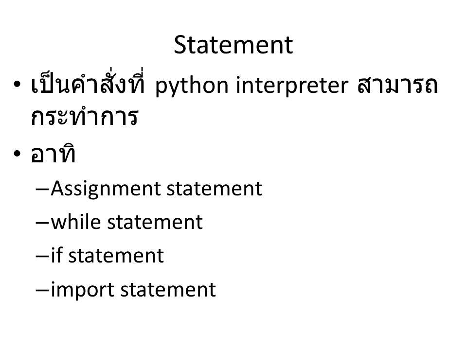 Statement เป็นคำสั่งที่ python interpreter สามารถ กระทำการ อาทิ – Assignment statement – while statement – if statement – import statement