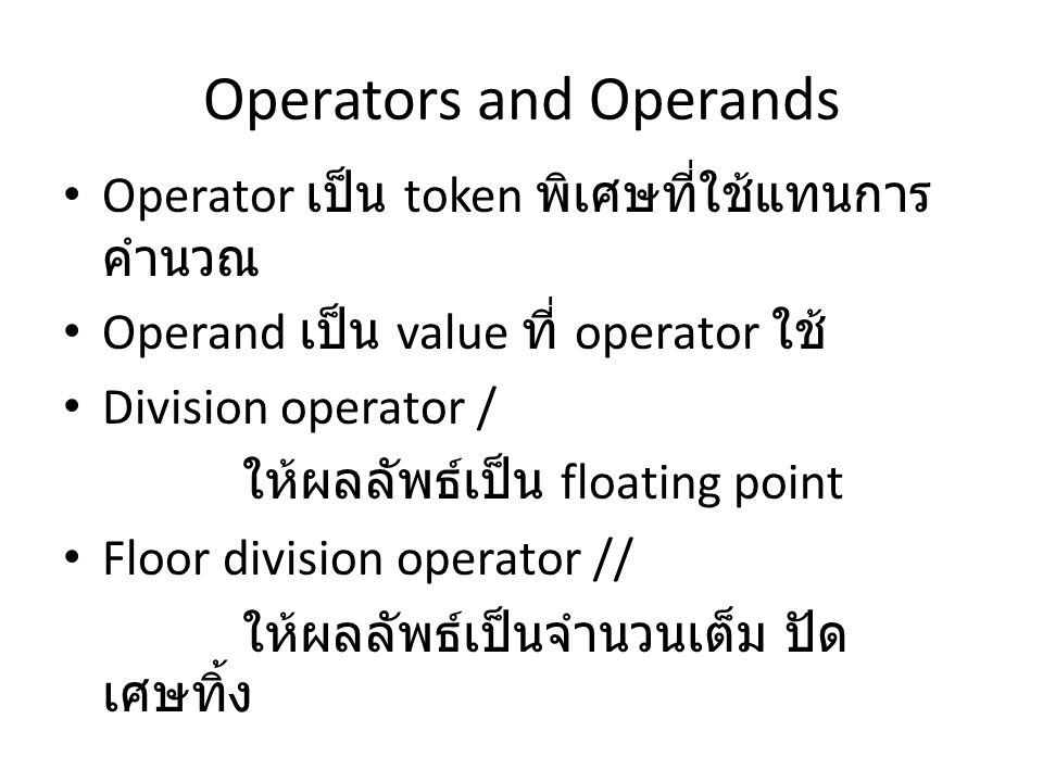 Operators and Operands Operator เป็น token พิเศษที่ใช้แทนการ คำนวณ Operand เป็น value ที่ operator ใช้ Division operator / ให้ผลลัพธ์เป็น floating point Floor division operator // ให้ผลลัพธ์เป็นจำนวนเต็ม ปัด เศษทิ้ง
