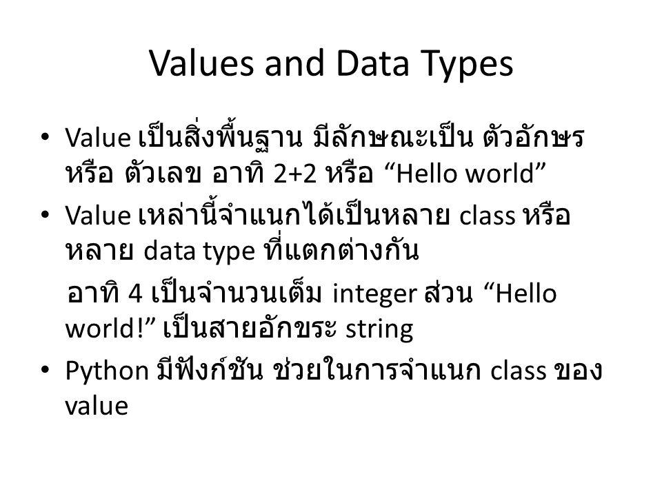 Values and Data Types Value เป็นสิ่งพื้นฐาน มีลักษณะเป็น ตัวอักษร หรือ ตัวเลข อาทิ 2+2 หรือ Hello world Value เหล่านี้จำแนกได้เป็นหลาย class หรือ หลาย data type ที่แตกต่างกัน อาทิ 4 เป็นจำนวนเต็ม integer ส่วน Hello world! เป็นสายอักขระ string Python มีฟังก์ชัน ช่วยในการจำแนก class ของ value