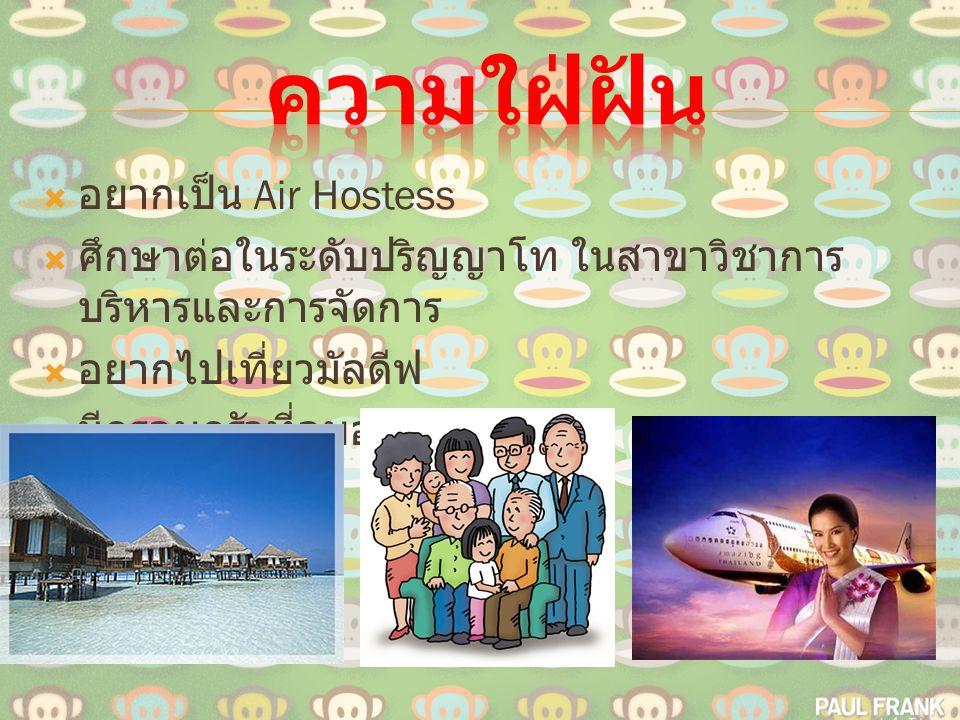  อยากเป็น Air Hostess  ศึกษาต่อในระดับปริญญาโท ในสาขาวิชาการ บริหารและการจัดการ  อยากไปเที่ยวมัลดีฟ  มีครอบครัวที่อบอุ่น