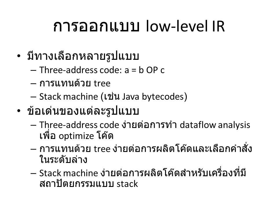 การออกแบบ low-level IR มีทางเลือกหลายรูปแบบ – Three-address code: a = b OP c – การแทนด้วย tree – Stack machine ( เช่น Java bytecodes) ข้อเด่นของแต่ละร