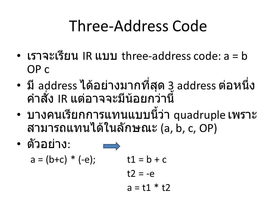 Three-Address Code เราจะเรียน IR แบบ three-address code: a = b OP c มี address ได้อย่างมากที่สุด 3 address ต่อหนึ่ง คำสั่ง IR แต่อาจจะมีน้อยกว่านี้ บา