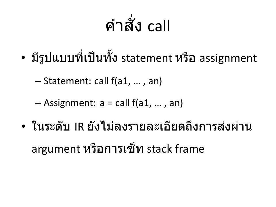 คำสั่ง call มีรูปแบบที่เป็นทั้ง statement หรือ assignment – Statement: call f(a1, …, an) – Assignment: a = call f(a1, …, an) ในระดับ IR ยังไม่ลงรายละเ