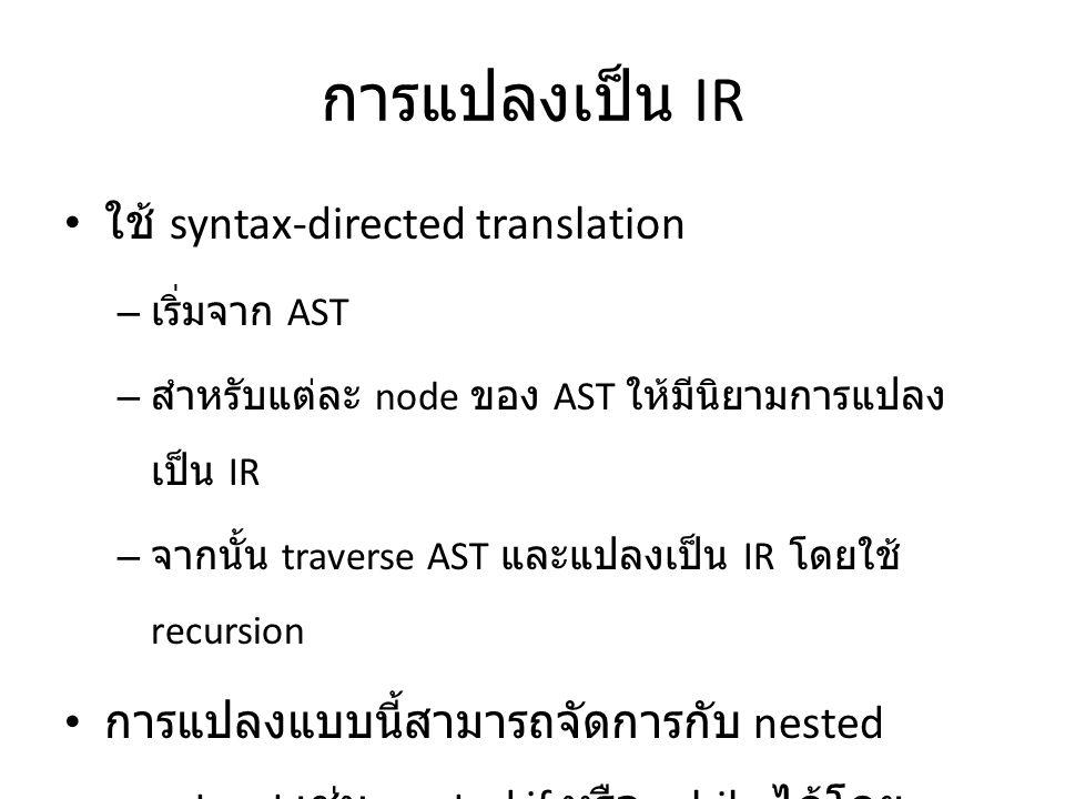 การแปลงเป็น IR ใช้ syntax-directed translation – เริ่มจาก AST – สำหรับแต่ละ node ของ AST ให้มีนิยามการแปลง เป็น IR – จากนั้น traverse AST และแปลงเป็น