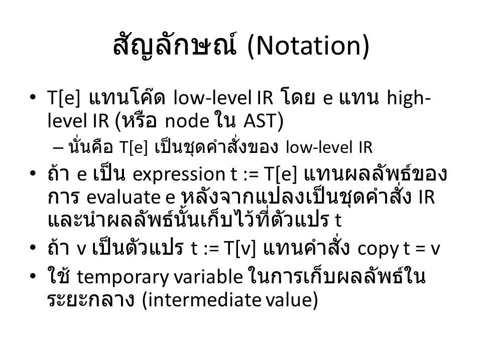 สัญลักษณ์ (Notation) T[e] แทนโค๊ด low-level IR โดย e แทน high- level IR ( หรือ node ใน AST) – นั่นคือ T[e] เป็นชุดคำสั่งของ low-level IR ถ้า e เป็น ex