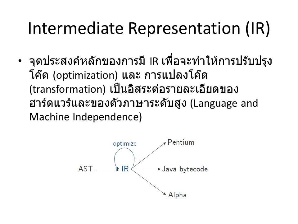 คุณสมบัติของ IR ที่ดี แปลจาก AST ได้ง่าย แปลไปเป็น assembly ได้ง่าย เป็นตัวเชื่อมต่อประสานที่ลดช่องว่างระหว่าง AST กับ assembly โค๊ด – Optimize ได้ง่าย – สามารถแปลงเป็น assembly ในหลากหลายรูปแบบได้ ง่าย (easy to retarget) ชนิดของ node ในแต่ละเฟสของคอมไพเลอร์ – AST > 40 – IR ประมาณ 13 – Pentium assembly มีมากกว่า 200 ชนิด