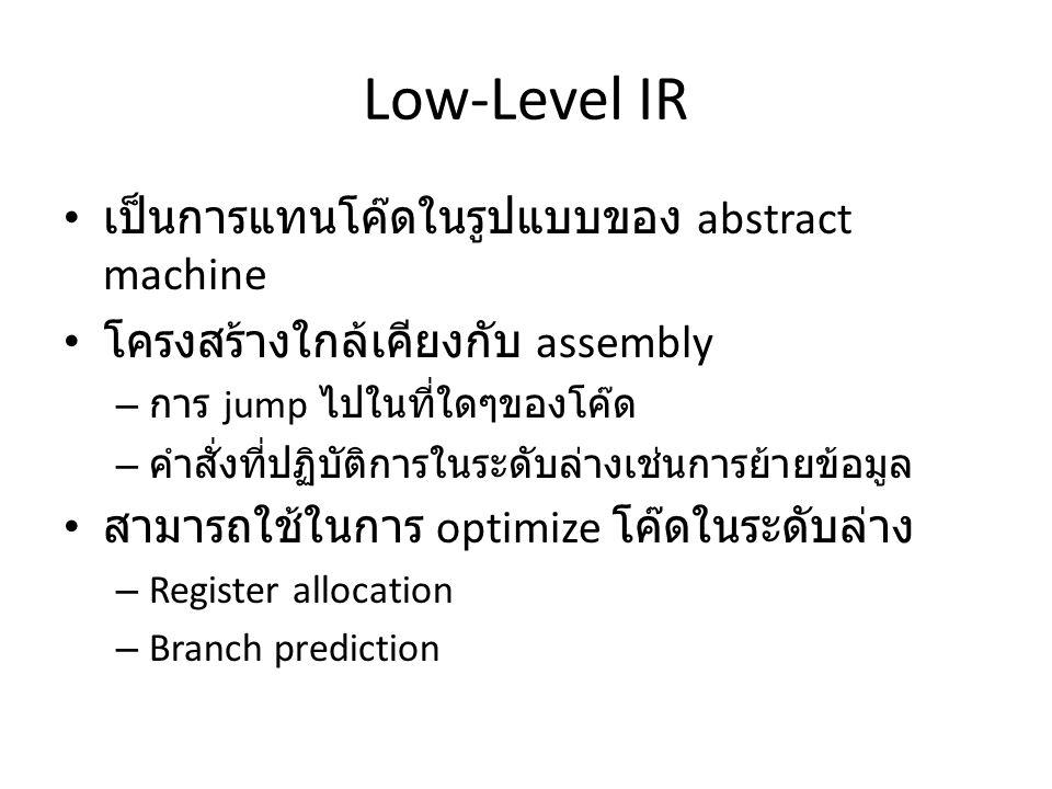 Low-Level IR เป็นการแทนโค๊ดในรูปแบบของ abstract machine โครงสร้างใกล้เคียงกับ assembly – การ jump ไปในที่ใดๆของโค๊ด – คำสั่งที่ปฏิบัติการในระดับล่างเช