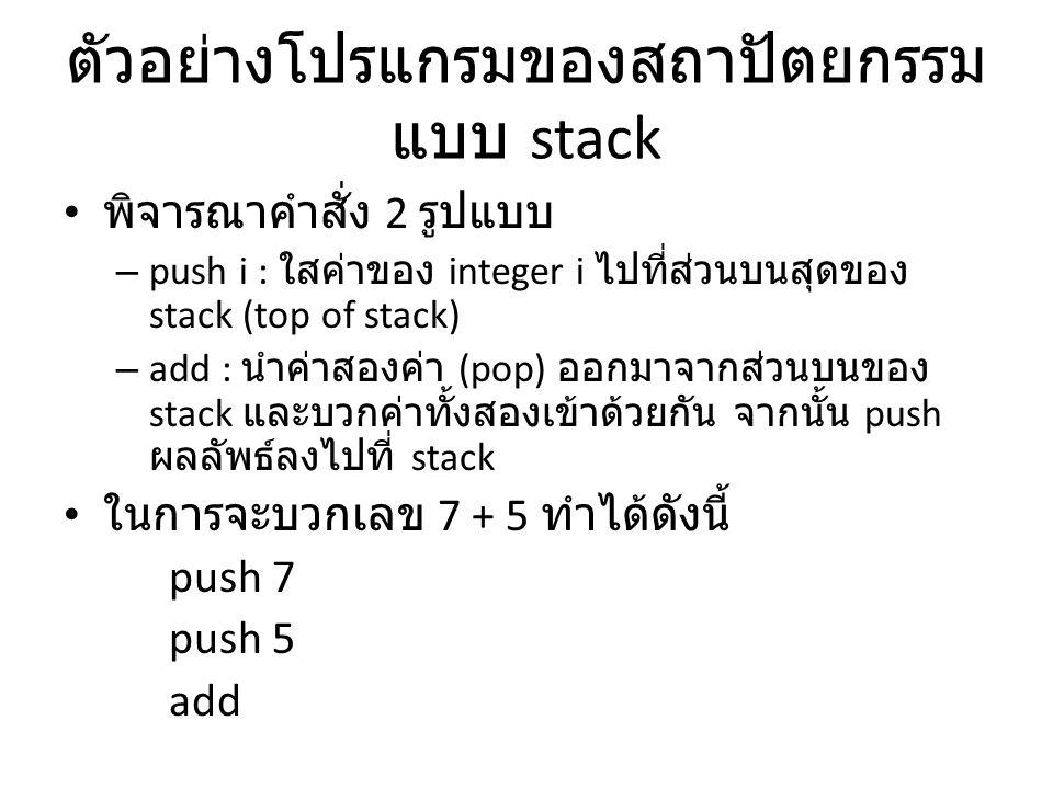 ตัวอย่างโปรแกรมของสถาปัตยกรรม แบบ stack พิจารณาคำสั่ง 2 รูปแบบ – push i : ใสค่าของ integer i ไปที่ส่วนบนสุดของ stack (top of stack) – add : นำค่าสองค่
