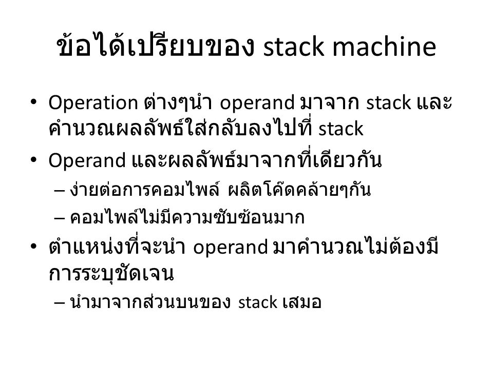 ข้อได้เปรียบของ stack machine Operation ต่างๆนำ operand มาจาก stack และ คำนวณผลลัพธ์ใส่กลับลงไปที่ stack Operand และผลลัพธ์มาจากที่เดียวกัน – ง่ายต่อก