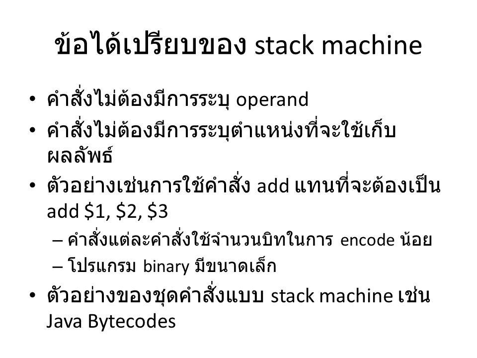 ข้อได้เปรียบของ stack machine คำสั่งไม่ต้องมีการระบุ operand คำสั่งไม่ต้องมีการระบุตำแหน่งที่จะใช้เก็บ ผลลัพธ์ ตัวอย่างเช่นการใช้คำสั่ง add แทนที่จะต้