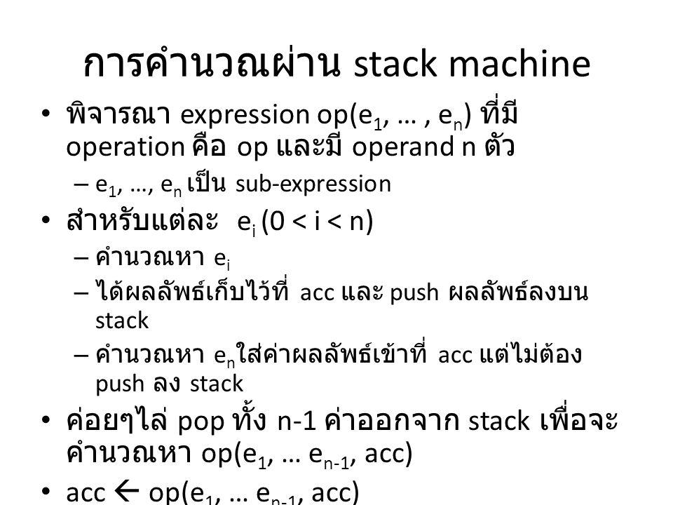 การคำนวณผ่าน stack machine พิจารณา expression op(e 1, …, e n ) ที่มี operation คือ op และมี operand n ตัว – e 1, …, e n เป็น sub-expression สำหรับแต่ล