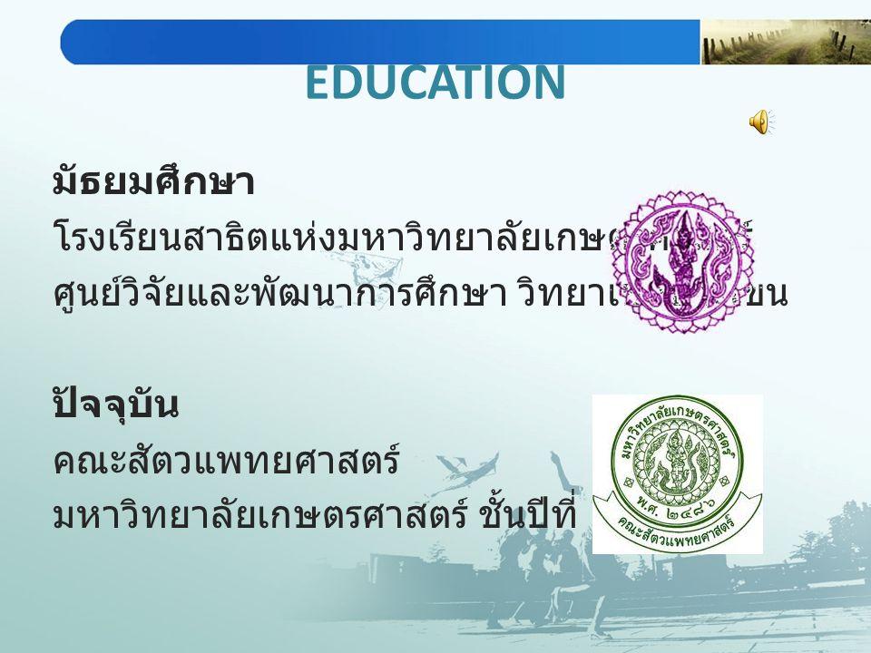 EDUCATION มัธยมศึกษา โรงเรียนสาธิตแห่งมหาวิทยาลัยเกษตรศาสตร์ ศูนย์วิจัยและพัฒนาการศึกษา วิทยาเขตบางเขน ปัจจุบัน คณะสัตวแพทยศาสตร์ มหาวิทยาลัยเกษตรศาสต