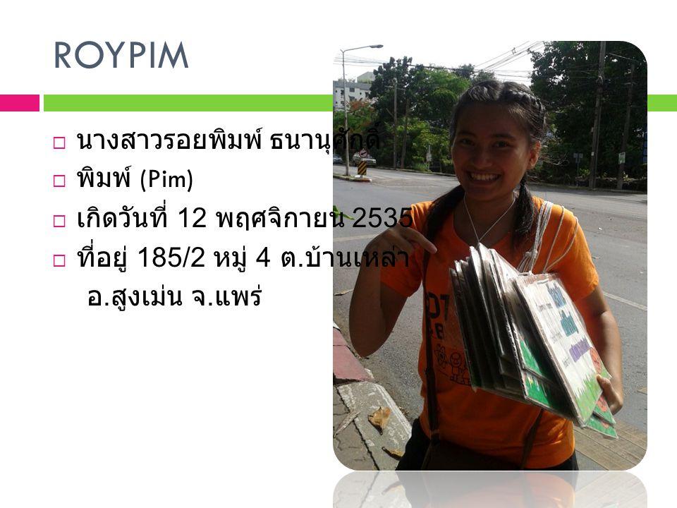 ROYPIM  นางสาวรอยพิมพ์ ธนานุศักดิ์  พิมพ์ (Pim)  เกิดวันที่ 12 พฤศจิกายน 2535  ที่อยู่ 185/2 หมู่ 4 ต. บ้านเหล่า อ. สูงเม่น จ. แพร่