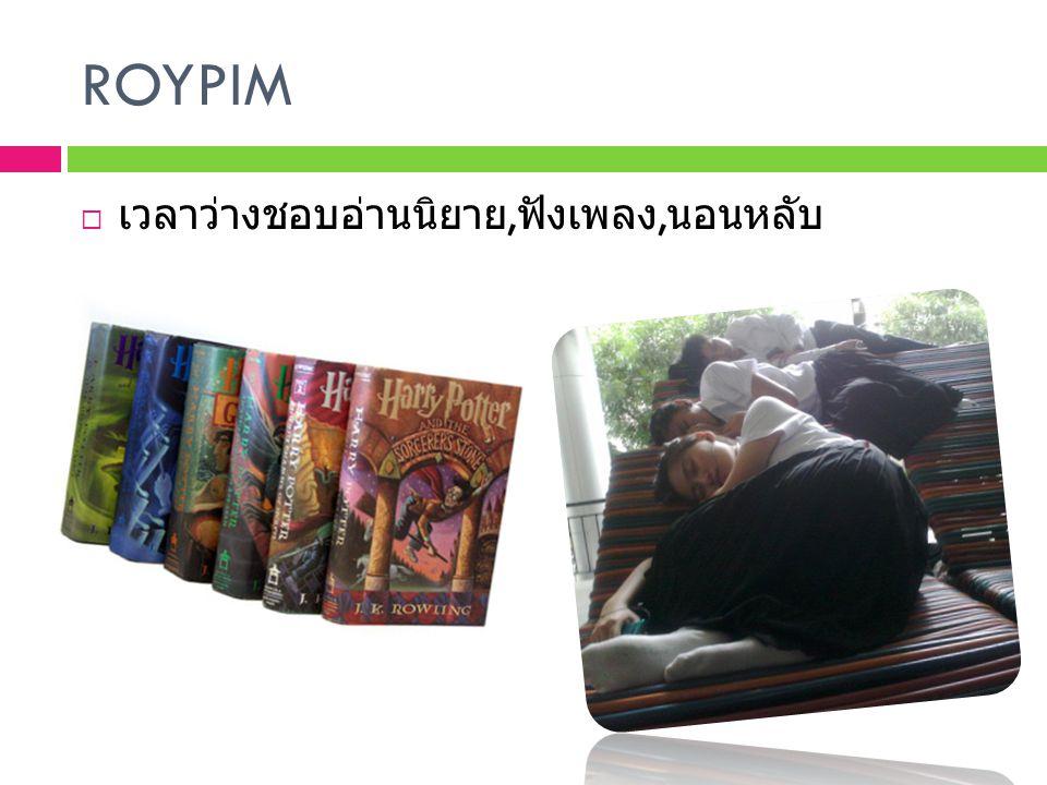 ROYPIM  เวลาว่างชอบอ่านนิยาย, ฟังเพลง, นอนหลับ