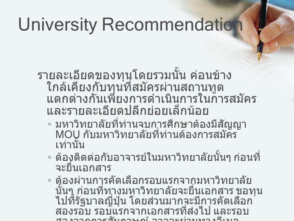 University Recommendation รายละเอียดของทุนโดยรวมนั้น ค่อนข้าง ใกล้เคียงกับทุนที่สมัครผ่านสถานทูต แตกต่างกันเพียงการดำเนินการในการสมัคร และรายละเอียดปล