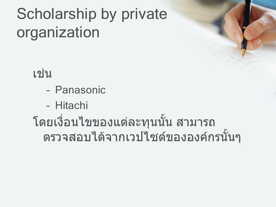 Scholarship by private organization เช่น –Panasonic –Hitachi โดยเงื่อนไขของแต่ละทุนนั้น สามารถ ตรวจสอบได้จากเวปไซด์ขององค์กรนั้นๆ