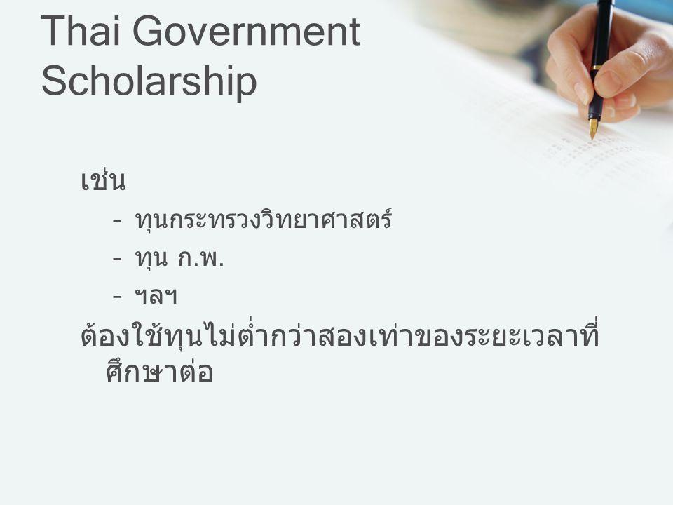 Thai Government Scholarship เช่น –ทุนกระทรวงวิทยาศาสตร์ –ทุน ก.พ. –ฯลฯ ต้องใช้ทุนไม่ต่ำกว่าสองเท่าของระยะเวลาที่ ศึกษาต่อ