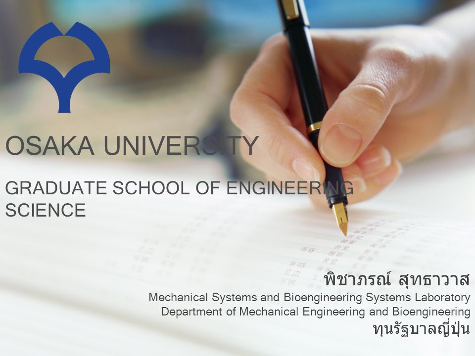 OSAKA UNIVERSITY GRADUATE SCHOOL OF ENGINEERING SCIENCE พิชาภรณ์ สุทธาวาส Mechanical Systems and Bioengineering Systems Laboratory Department of Mechanical Engineering and Bioengineering ทุนรัฐบาลญี่ปุ่น