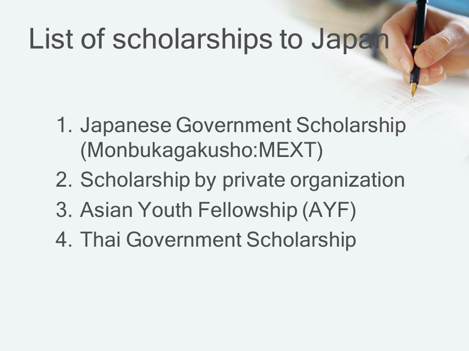 List of scholarships to Japan 1.Japanese Government Scholarship (Monbukagakusho:MEXT) 2.Scholarship by private organization 3.Asian Youth Fellowship (AYF) 4.Thai Government Scholarship