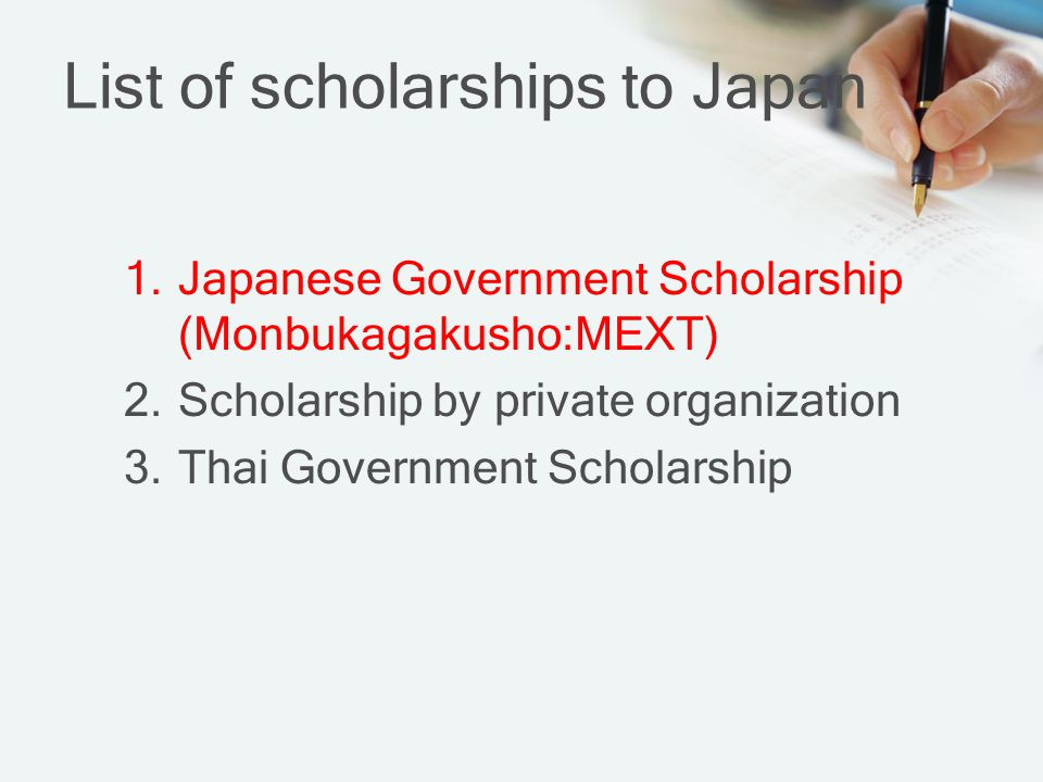 List of scholarships to Japan 1.Japanese Government Scholarship (Monbukagakusho:MEXT) 2.Scholarship by private organization 3.Thai Government Scholarship