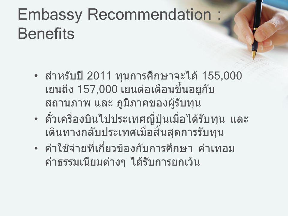 Embassy Recommendation : Benefits สำหรับปี 2011 ทุนการศึกษาจะได้ 155,000 เยนถึง 157,000 เยนต่อเดือนขึ้นอยู่กับ สถานภาพ และ ภูมิภาคของผู้รับทุน ตั๋วเคร