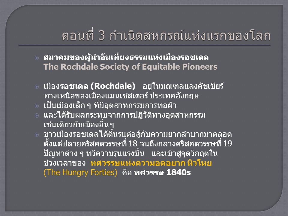  ก่อนหน้าที่จะมีการก่อตั้งสมาคมสหกรณ์ที่รู้จักกันดีในชื่อ สหกรณ์รอชเดล ขึ้นมานั้น ชาวเมืองรอชเดลได้เข้าร่วม กิจกรรมหลายอย่าง เช่น  สมาคมกรรมกร (Trade Union)  สมาคมสงเคราะห์เพื่อน (Friendly Society) และ  ขบวนการทางการเมืองอื่น ๆ เพื่อการแก้ปัญหาที่ประสบอยู่  นอกจากนั้นยังมีประสบการณ์ในการตั้งร้านจำหน่ายสินค้า ตามแนวความคิดของนายแพทย์คิง ถึงสองครั้ง ในเมืองนี้ แม้ว่าจะไม่ประสบความสำเร็จแต่ก็เป็นประสบการณ์และ รากฐานทางความคิดที่สำคัญ ในเวลาต่อมา