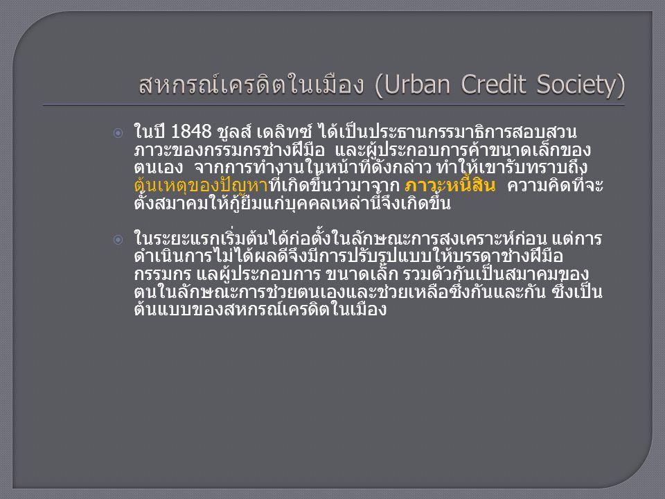  ด้วยเหตุที่มีการจัดหาเงินทุนให้สมาชิกกู้ยืมในอัตราดอกเบี้ย พอควรจึงเท่ากับเป็นธนาคารของสมาชิก จึงเรียกกันว่าเป็น ธนาคารประชาชน (People's Bank)  สหกรณ์แบบนี้ จะรับสมาชิกไม่จำกัดแต่ต้องเป็นผู้มีความ ประพฤติดีเป็นที่เชื่อถือของสมาชิกอื่น ในระยะแรกใช้หลัก ความรับผิดไม่จำกัด ต่อมาเมื่อกฎหมายเปิดโอกาสให้จึงหันมา ใช้หลักความรับผิดจำกัด และเป็นสหกรณ์ชนิดที่มีหุ้น  การกู้ยืมส่วนมากเป็นระยะสั้น และต้องมีหลักประกันอาจเป็น บุคคลหรือหลักทรัพย์ก็ได้