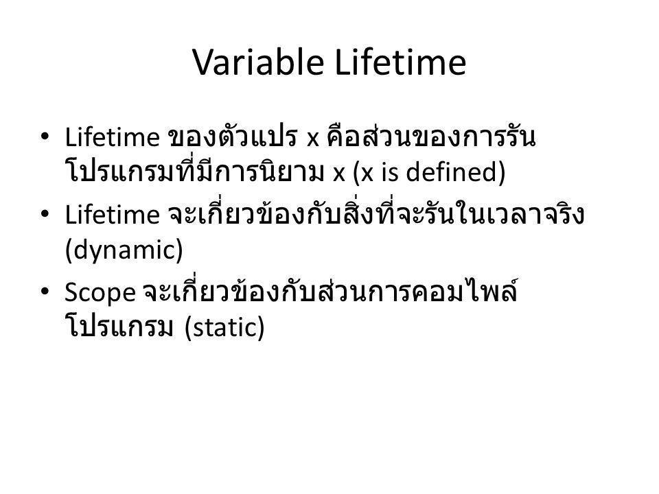 Variable Lifetime Lifetime ของตัวแปร x คือส่วนของการรัน โปรแกรมที่มีการนิยาม x (x is defined) Lifetime จะเกี่ยวข้องกับสิ่งที่จะรันในเวลาจริง (dynamic) Scope จะเกี่ยวข้องกับส่วนการคอมไพล์ โปรแกรม (static)