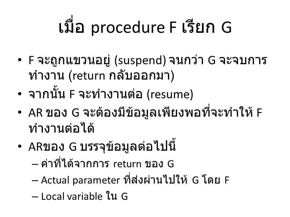 เมื่อ procedure F เรียก G F จะถูกแขวนอยู่ (suspend) จนกว่า G จะจบการ ทำงาน (return กลับออกมา ) จากนั้น F จะทำงานต่อ (resume) AR ของ G จะต้องมีข้อมูลเพียงพอที่จะทำให้ F ทำงานต่อได้ AR ของ G บรรจุข้อมูลต่อไปนี้ – ค่าที่ได้จากการ return ของ G – Actual parameter ที่ส่งผ่านไปให้ G โดย F – Local variable ใน G