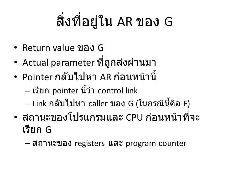 สิ่งที่อยู่ใน AR ของ G Return value ของ G Actual parameter ที่ถูกส่งผ่านมา Pointer กลับไปหา AR ก่อนหน้านี้ – เรียก pointer นี้ว่า control link – Link กลับไปหา caller ของ G ( ในกรณีนี้คือ F) สถานะของโปรแกรมและ CPU ก่อนหน้าที่จะ เรียก G – สถานะของ registers และ program counter