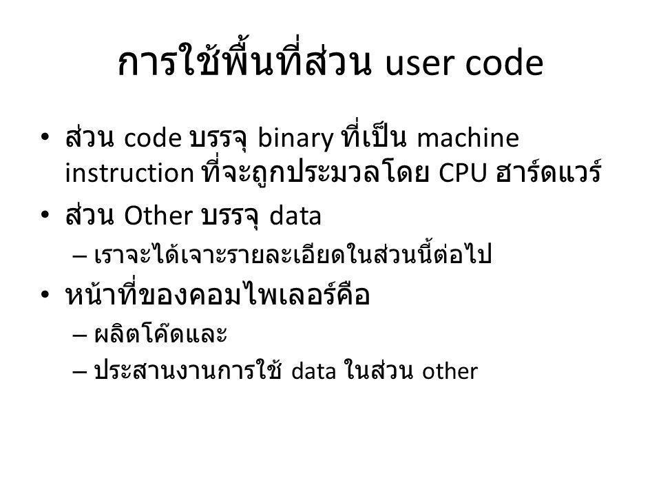 การใช้พื้นที่ส่วน user code ส่วน code บรรจุ binary ที่เป็น machine instruction ที่จะถูกประมวลโดย CPU ฮาร์ดแวร์ ส่วน Other บรรจุ data – เราจะได้เจาะรายละเอียดในส่วนนี้ต่อไป หน้าที่ของคอมไพเลอร์คือ – ผลิตโค๊ดและ – ประสานงานการใช้ data ในส่วน other
