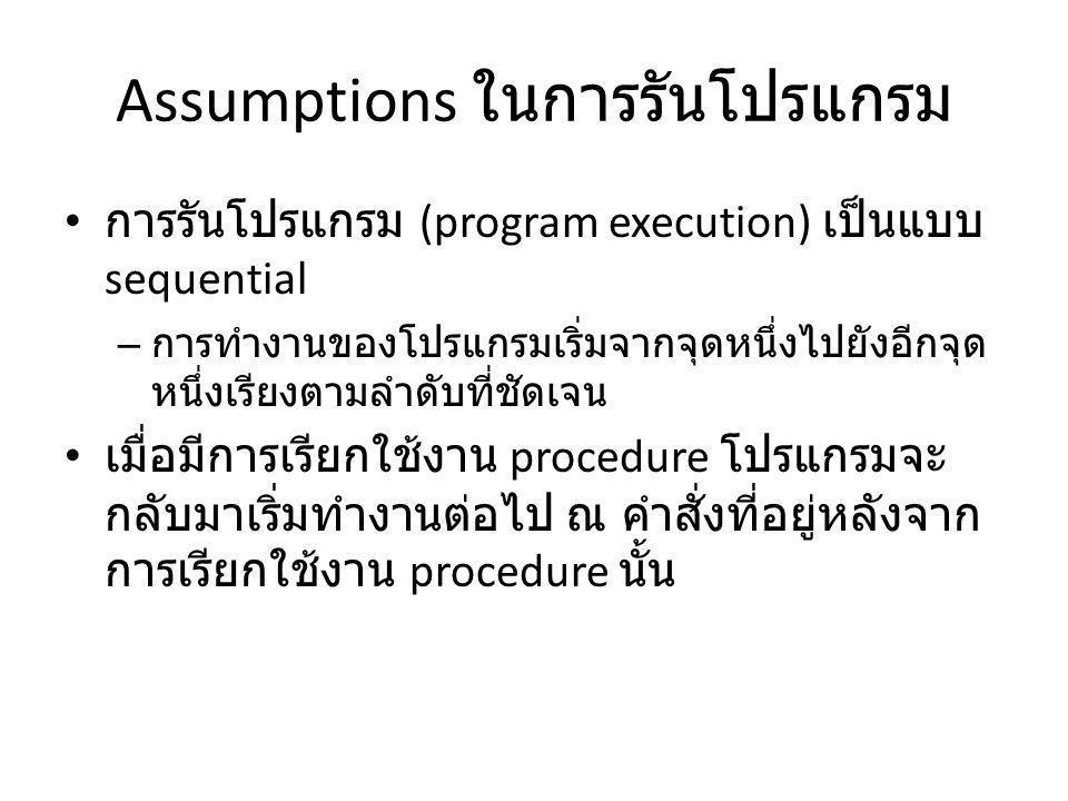 Assumptions ในการรันโปรแกรม การรันโปรแกรม (program execution) เป็นแบบ sequential – การทำงานของโปรแกรมเริ่มจากจุดหนึ่งไปยังอีกจุด หนึ่งเรียงตามลำดับที่ชัดเจน เมื่อมีการเรียกใช้งาน procedure โปรแกรมจะ กลับมาเริ่มทำงานต่อไป ณ คำสั่งที่อยู่หลังจาก การเรียกใช้งาน procedure นั้น